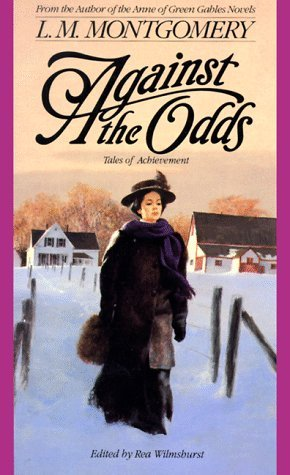 Against the Odds: Tales of Achievement by L.M. Montgomery, Rea Wilmshurst