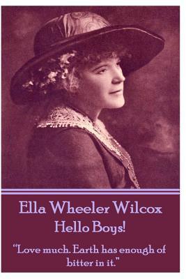 "Ella Wheeler Wilcox's Hello Boys!: ""love Much. Earth Has Enough of Bitter in It."" by Ella Wheeler Wilcox"