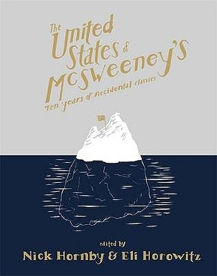 The United States of McSweeney's: Ten Years of Lucky Mistakes and Accidental Classics by Brian Evenson, Roddy Doyle, Ismet Prcic, Kevin Brockmeier, Amanda Davis, Wells Tower, Nick Hornby, K. Kvashay-Boyle, Sheila Heti, A.M. Homes, Eli Horowitz, Kevin Moffett, Adam Levin, Susan Straight, Pia Z. Ehrhardt, Rajesh Parameswaran, Tom Bissell, Philipp Meyer, Alison Smith, Christopher Stokes, Steven Millhauser