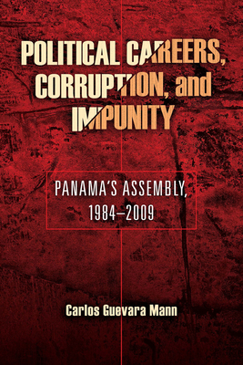 Political Careers, Corruption, and Impunity: Panama's Assembly, 1984-2009 by Carlos Guevara Mann
