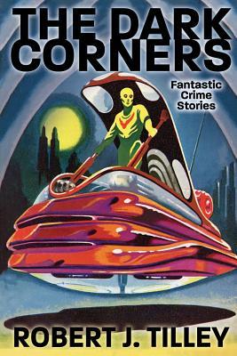 The Dark Corners: Fantastic Crime Stories by Robert J. Tilley