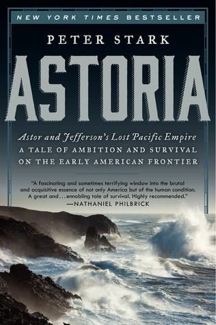 Astoria: Astor and Jefferson's Lost Pacific Empire: A Tale of Ambition and Survival on the Early American Frontier by Peter Stark