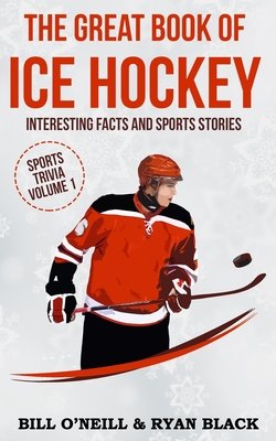 The Great Book of Ice Hockey: Interesting Facts and Sports Stories by Bill O'Neill, Ryan Black
