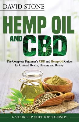 Hemp Oil and CBD: The Complete Beginner's CBD and Hemp Oil Guide for Optimal Health, Healing and Beauty by David Stone