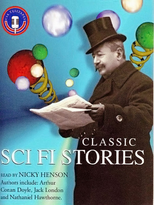 Classic Sci Fi Stories by Jack London, Nathaniel Hawthorne, Robert Duncan Milne, Edward Page Mitchell, Frank R. Stockton, Nicky Henson