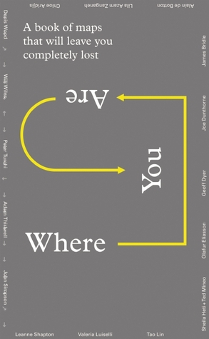 Where You Are: A Collection of Maps That Will Leave You Feeling Completely Lost by Alice Rawsthorn, Olafur Eliasson, Lila Azam Zanganeh, Will Wiles, Denis Wood, Leanne Shapton, James Bridle, John Simpson, Sheila Heti, Alain de Botton, Peter Turchi, Adam Thirlwell, Will Gompertz, Tao Lin, Geoff Dyer, Joe Dunthorne, Ted Mineo, Chloe Aridjis, Valeria Luiselli