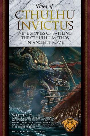 Tales of Cthulhu Invictus: Nine Stories of Battling the Cthulhu Mythos in Ancient Rome by Lee Clark Zumpe, Christine Morgan, Edward M. Erdelac, Konstantine Paradias, Pete Rawlik, Penelope Love, Robert M. Price, Brian M. Sammons, William Meikle, Tom Lynch