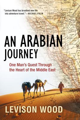 An Arabian Journey: One Man's Quest Through the Heart of the Middle East by Levison Wood