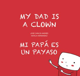 My Dad is a Clown / Mi papá es un payaso by José Carlos Andrés, Natalia Hernandez