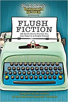 Uncle John's Bathroom Reader Presents Flush Fiction: 88 Short-Short Stories You Can Read in a Single Sitting by Rebecca Roland, Bathroom Readers' Institute, Christina Delia, Cindy Tomamichel, Sealey Andrews, Brent Knowles, S. Michael Wilson