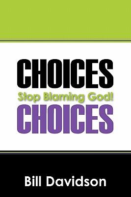 Choices: Stop Blaming God! by Bill Davidson