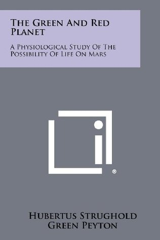 The Green And Red Planet: A Physiological Study Of The Possibility Of Life On Mars by Hubertus Strughold, Green Peyton