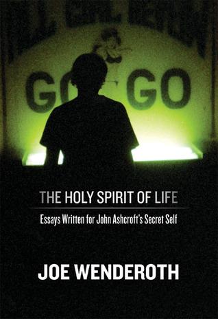 The Holy Spirit of Life: Essays Written for John Ashcroft's Secret Self by Joe Wenderoth