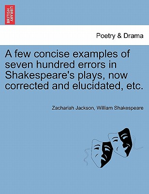 A Few Concise Examples of Seven Hundred Errors in Shakespeare's Plays, Now Corrected and Elucidated, Etc. by William Shakespeare, Zachariah Jackson