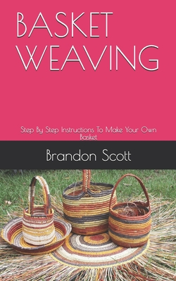 Basket Weaving: Step By Step Instructions To Make Your Own Basket by Brandon Scott