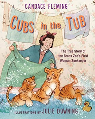 Cubs in the Tub: The True Story of the Bronx Zoo's First Woman Zookeeper by Julie Downing, Candace Fleming