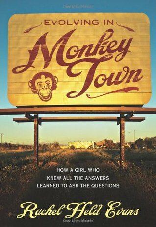 Evolving in Monkey Town: How a Girl Who Knew All the Answers Learned to Ask the Questions by Rachel Held Evans