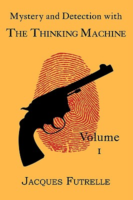 Mystery and Detection with the Thinking Machine, Volume 1 by Jacques Futrelle