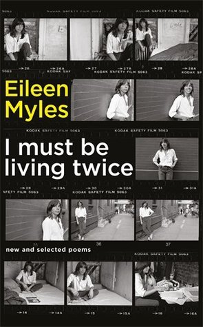 I Must Be Living Twice: New and Selected Poems 1975 - 2014 by Eileen Myles