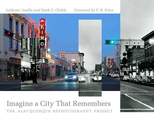 Imagine a City That Remembers: The Albuquerque Rephotography Project by Mark C. Childs, Anthony Anella