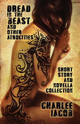 Dread in the Beast and Other Atrocities: A Short Story & Novella Collection by Charlee Jacob