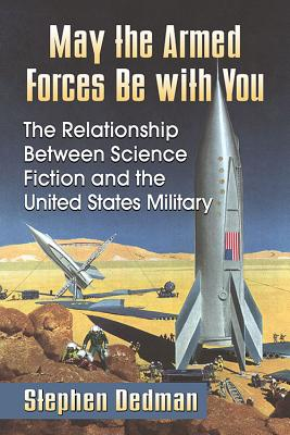 May the Armed Forces Be with You: The Relationship Between Science Fiction and the United States Military by Stephen Dedman
