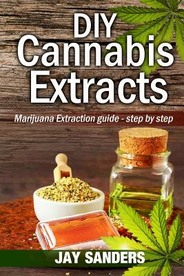 DIY Cannabis Extracts: Marijuana Extraction Guide - Step by Step by Jay Sanders