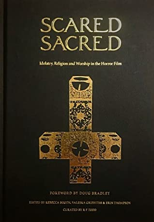 Scared Sacred: Idolatry, Religion and Worship in the Horror Film by Erin Thompson, Rebecca Booth, RF Todd, Jeremy Thompson, John Sowder, Valeska Griffiths, Doug Bradley