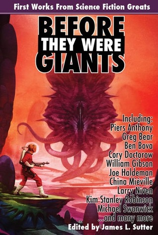 Before They Were Giants: First Works from Science Fiction Greats by Spider Robinson, Greg Bear, China Miéville, James L. Sutter, Cory Doctorow, Charles Stross, Michael Swanwick, William Gibson, David Brin, Piers Anthony, Ben Bova, Joe Haldeman, Nicola Griffith, R.A. Salvatore, Larry Niven, Kim Stanley Robinson