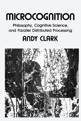 Microcognition: Philosophy, Cognitive Science, and Parallel Distributed Processing by Andy Clark