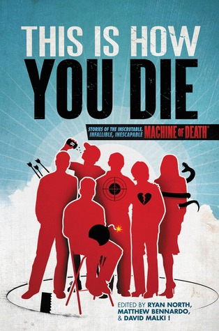 This is How You Die: Stories of the Inscrutable, Infallible, Inescapable Machine of Death by Liz Argall, Martin Livings, Ren Warom, D.L.E. Roger, Ada Hoffmann, John Takis, Richard Salter, Tom Francis, Matthew Bennardo, Hollan Lane, Toby W. Rush, Ryan Estrada, 'Nathan Burgoine, John Chernega, George Page III, Bill Chernega, Chandler Kaiden, Rebecca Black, Ryan North, Sarah Pavis, Grace Seybold, Erika Hammerschmidt, Gord Sellar, Rhiannon Kelly, Daliso Chaponda, M.J. Leitch, Kyle Schoenfeld, Brigita Orel, Ed Turner, Karen Stay Ahlstrom, Marleigh Norton, David Malki
