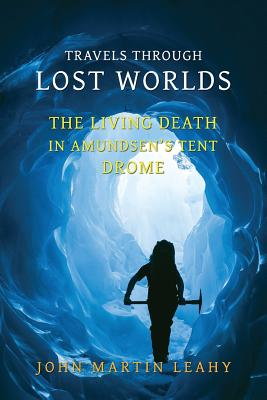 Travels Through Lost Worlds: The Living Death / In Amundsen's Tent / Drome by John Martin Leahy