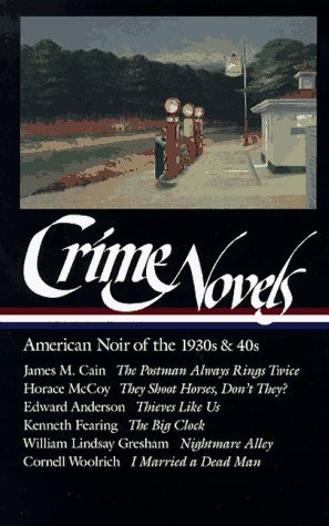 Crime Novels: American Noir of the 1930s and 40s by Horace McCoy, Edward Anderson, James M. Cain, William Lindsay Gresham, Robert Polito, Cornell Woolrich, Kenneth Fearing