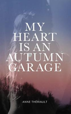 My Heart is an Autumn Garage by Anne Theriault