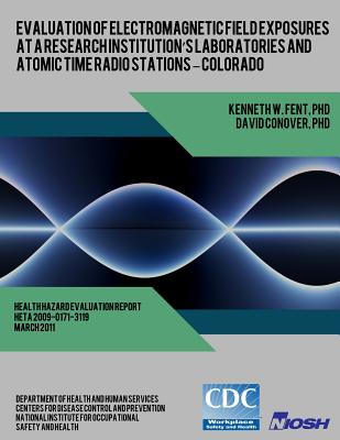 Evaluation of Electromagnetic Field Exposures at a Research Institution's Laboratories and Atomic Time Radio Stations ? Colorado by National Institute for Occupational Safe, David Conover, Centers for Disease Control and Preventi