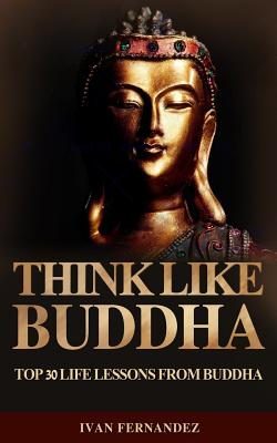 Think Like Buddha: Top 30 Life Lessons from Buddha by Ivan Fernandez