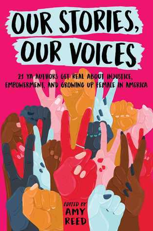 Our Stories, Our Voices: 21 YA Authors Get Real About Injustice, Empowerment, and Growing Up Female in America by Hannah Moskowitz, Amy Reed, Tracy Deonn Walker, Sandhya Menon, Ellen Hopkins, Amber Smith, Sona Charaipotra, Somaiya Daud, Stephanie Kuehnert, Julie Murphy, I.W. Gregorio, Tracy Deonn, Anna-Marie McLemore, Martha Brockenbrough, Christine Day, Jaye Robin Brown, Aisha Saeed, Alexandra Duncan, Jenny Torres Sanchez, Brandy Colbert, Maurene Goo, Nina LaCour