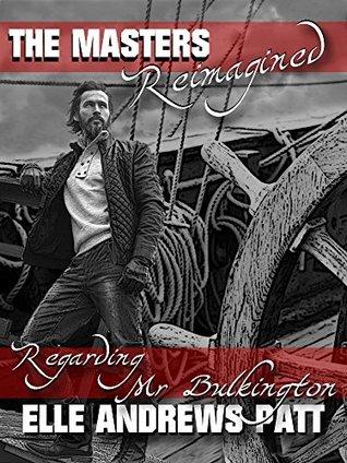 Regarding Mr. Bulkington (The Masters Reimagined) by Veronica H. Hart, Elle Andrews Patt, Bria Burton, E.J. Wenstrom, Charles A. Cornell