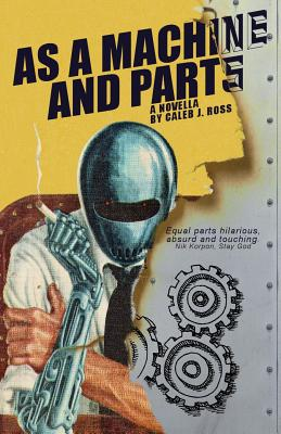 As a Machine and Parts: a novella by Caleb J. Ross