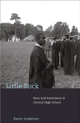 Little Rock: Race and Resistance at Central High School by Karen Anderson
