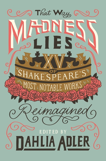 That Way Madness Lies: Fifteen of Shakespeare's Most Notable Works Reimagined by Dahlia Adler
