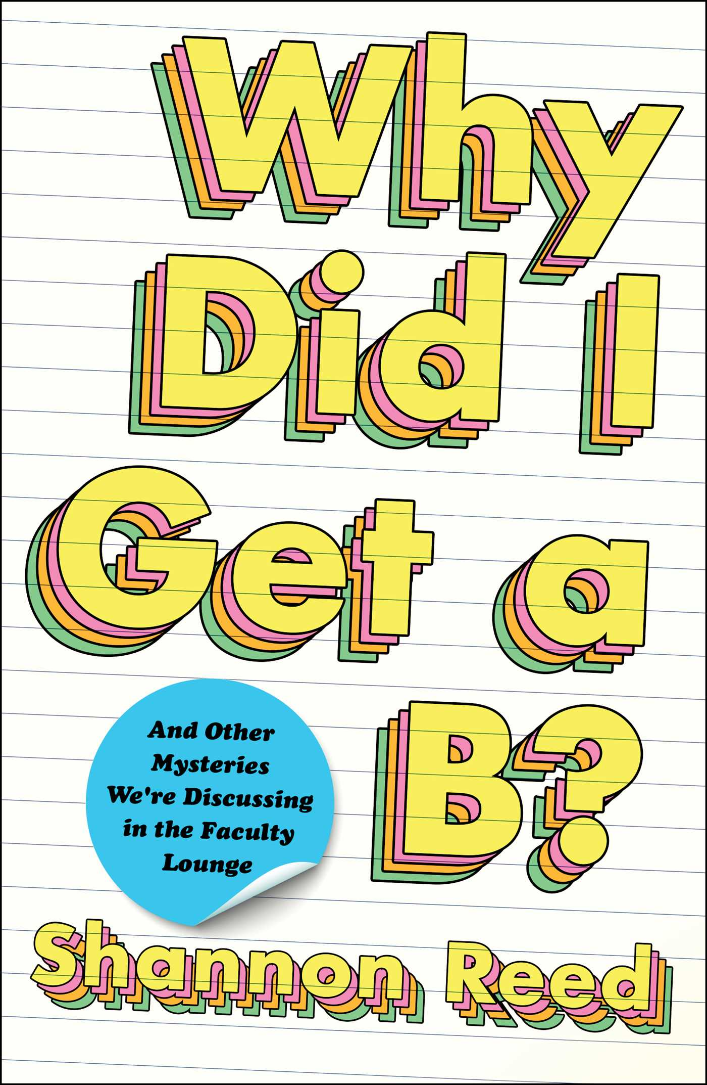 Why Did I Get a B?: And Other Mysteries We're Discussing in the Faculty Lounge by Shannon Reed