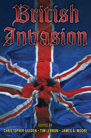 British Invasion by Mark Morris, Sarah Pinborough, Joel Lane, Les Edwards, Conrad Williams, Paul Lewis, Mark Chadbourn, Christopher Golden, James Lovegrove, Stephen Volk, Allen Ashley, John Travis, Kim Newman, Ramsey Campbell, Paul Meloy, Gary Fry, Adam Nevill, Phiip Nutman, James A. Moore, Peter Crowther, Gord Rollo, Steve Lockley, Tim Lebbon, Kealan Patrick Burke, Tony Richards, Nicholas Royle, Paul Finch