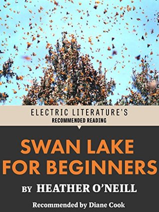 Swan Lake for Beginners (Electric Literature's Recommended Reading) by Diane Cook, Heather O'Neill