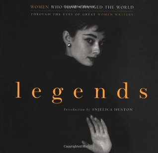 Legends: Women Who Have Changed the World; Through the Eyes of Great Women Writers by Gloria Steinem, Anjelica Huston, Joan Didion, John Miller, Cynthia Ozick