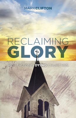 Reclaiming Glory: Revitalizing Dying Churches by Mark Clifton