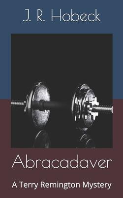 Abracadaver: A Terry Remington Mystery by J. R. Hobeck