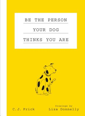 Be the Person Your Dog Thinks You Are by C. J. Frick