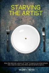 Starving the Artist: How the Internet Culture of Free Threatens to Exterminate the Creative Class, And What Can Be Done to Save It by William F. Aicher