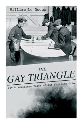 THE GAY TRIANGLE - Spy & Adventure Tales of the Fearless Trio: The Mystery of Rasputin's Jewels, A Race for a Throne, The Sorcerer of Soho, The Master by William Le Queux